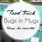 Bugs in mugs, food truck à bêbêtes!