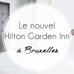 Le nouvel hôtel Hilton Garden Inn, à Bruxelles